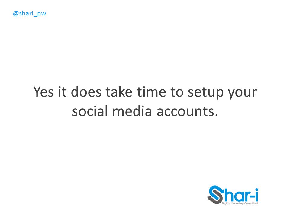Yes it does take time to setup your social media accounts.