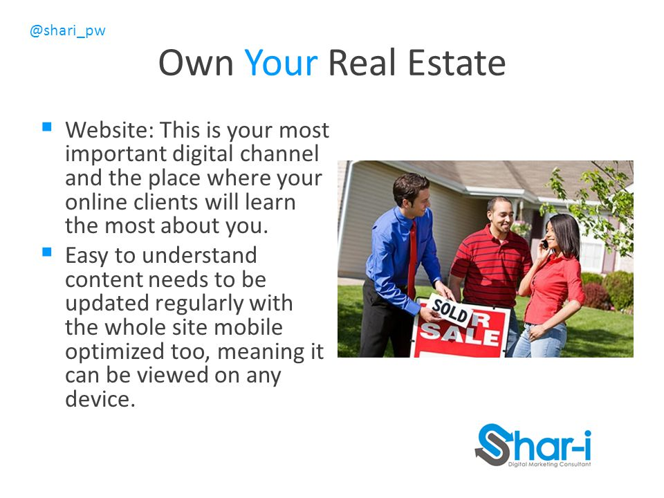 Own Your Real Estate Website: This is your most important digital channel and the place where your online clients will learn the most about you.