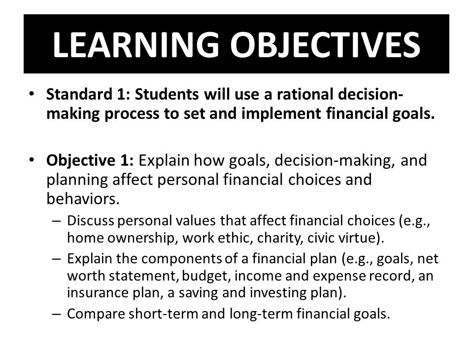 LEARNING OBJECTIVES Standard 1: Students will use a rational decision-making process to set and implement financial goals.