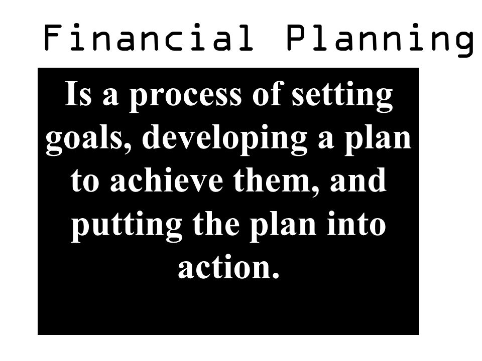 Financial Planning Is a process of setting goals, developing a plan to achieve them, and putting the plan into action.