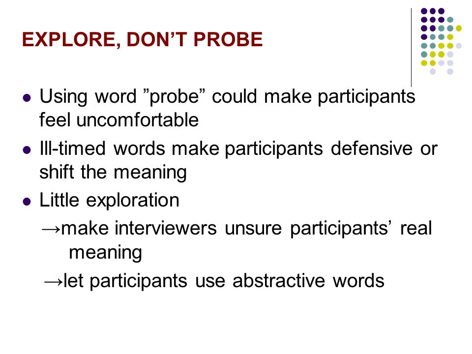 EXPLORE, DON'T PROBE Using word probe could make participants feel uncomfortable. Ill-timed words make participants defensive or shift the meaning.