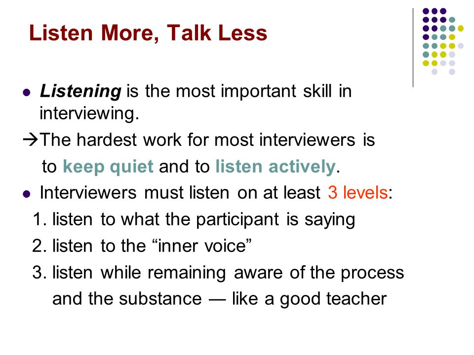 Listen More, Talk Less Listening is the most important skill in interviewing. The hardest work for most interviewers is.