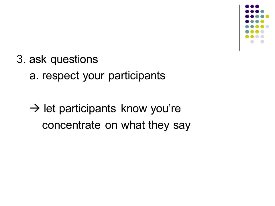 3. ask questions a. respect your participants.  let participants know you're.