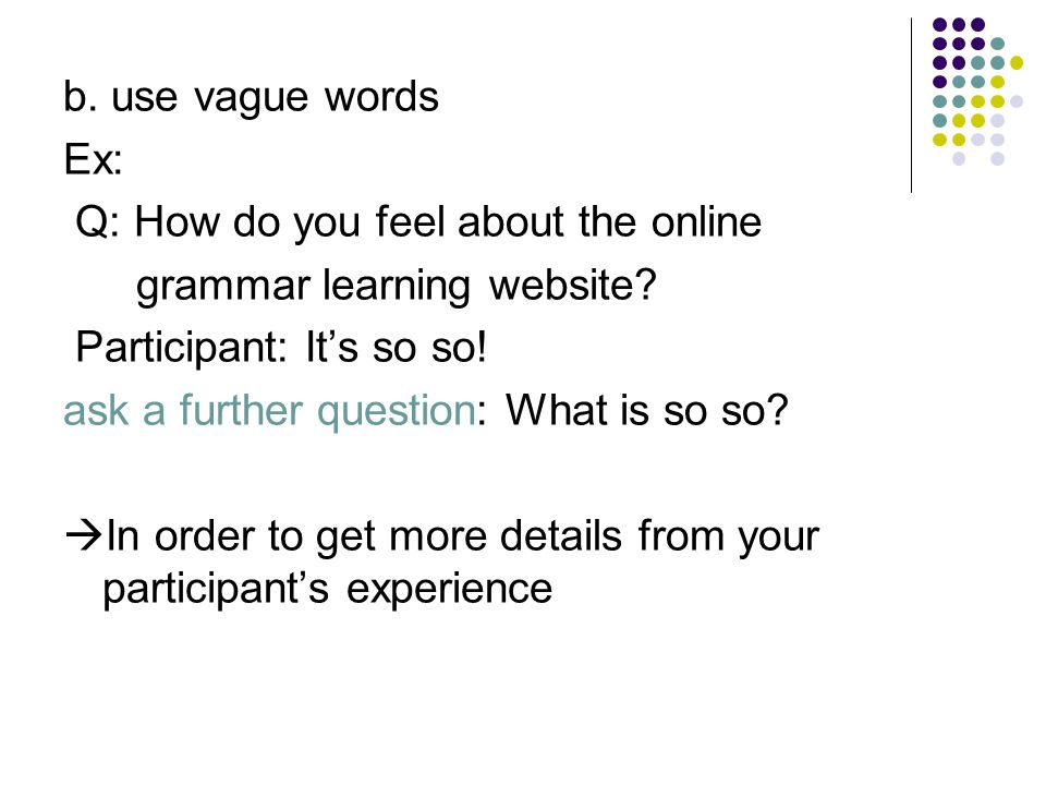 b. use vague words Ex: Q: How do you feel about the online. grammar learning website Participant: It's so so!