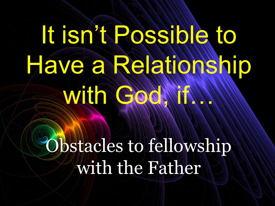 It isn't Possible to Have a Relationship with God, if…