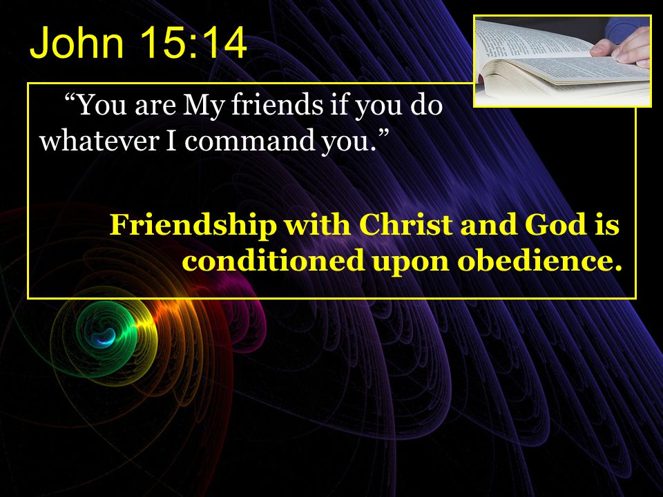 John 15:14 You are My friends if you do whatever I command you.