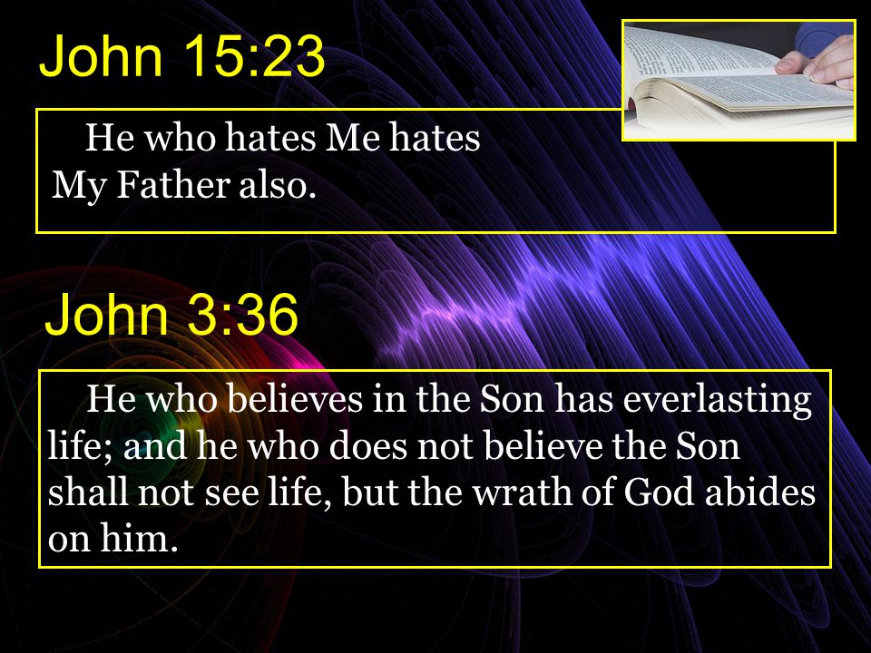 John 15:23 John 3:36 He who hates Me hates My Father also.