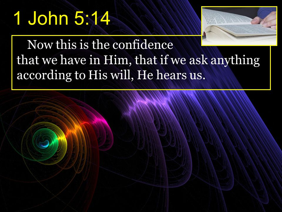 1 John 5:14 Now this is the confidence that we have in Him, that if we ask anything according to His will, He hears us.