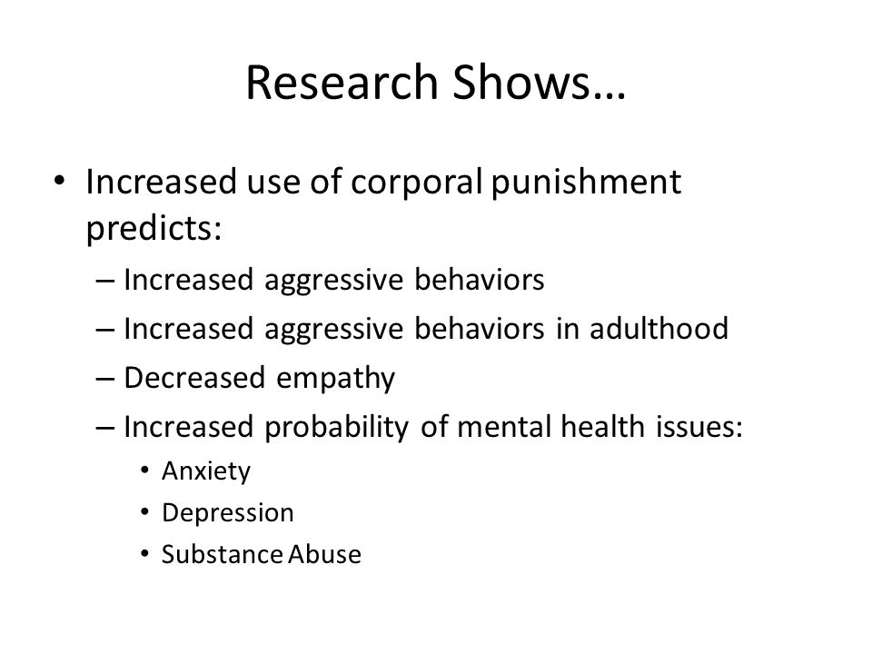 Research Shows… Increased use of corporal punishment predicts: