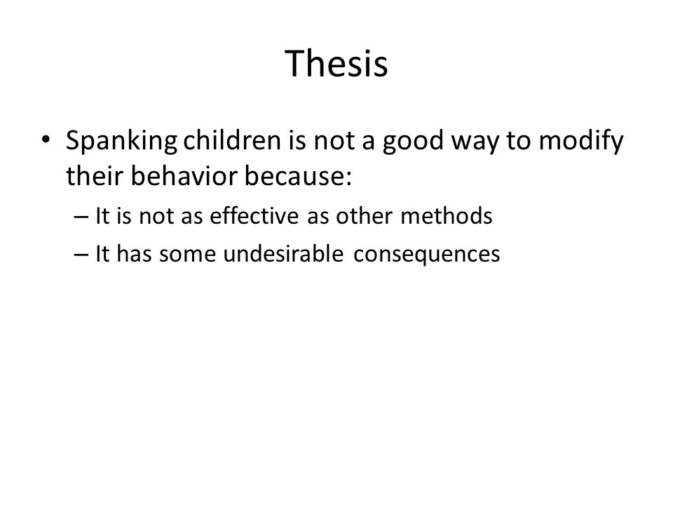 Thesis Spanking children is not a good way to modify their behavior because: It is not as effective as other methods.