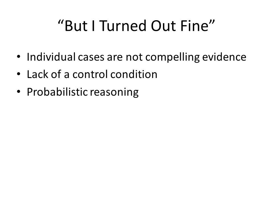 But I Turned Out Fine Individual cases are not compelling evidence