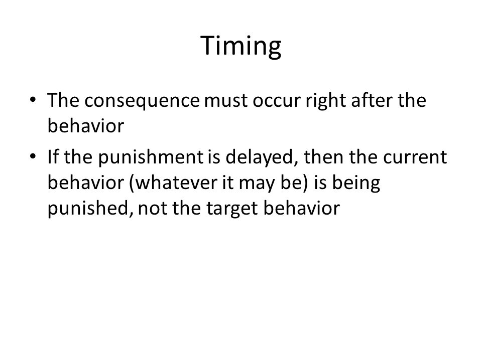 Timing The consequence must occur right after the behavior
