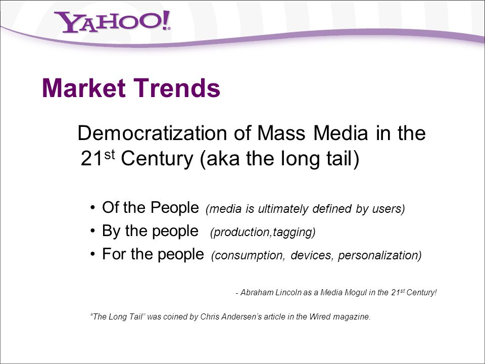 Market Trends Democratization of Mass Media in the 21st Century (aka the long tail) Of the People (media is ultimately defined by users)