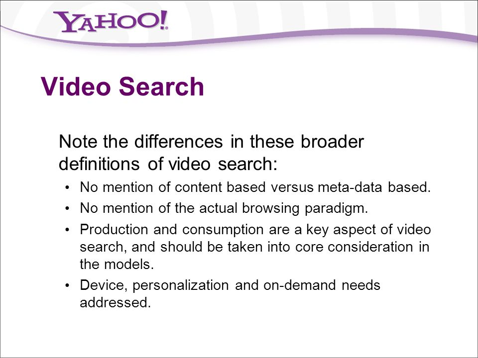 Video Search Note the differences in these broader definitions of video search: No mention of content based versus meta-data based.
