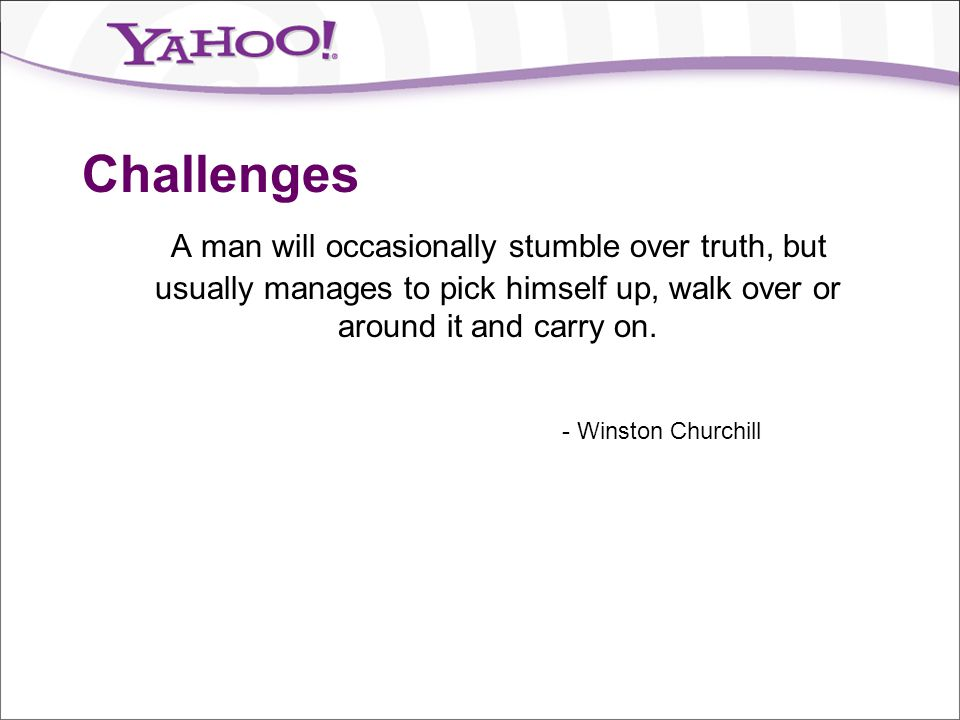 Challenges A man will occasionally stumble over truth, but usually manages to pick himself up, walk over or around it and carry on.