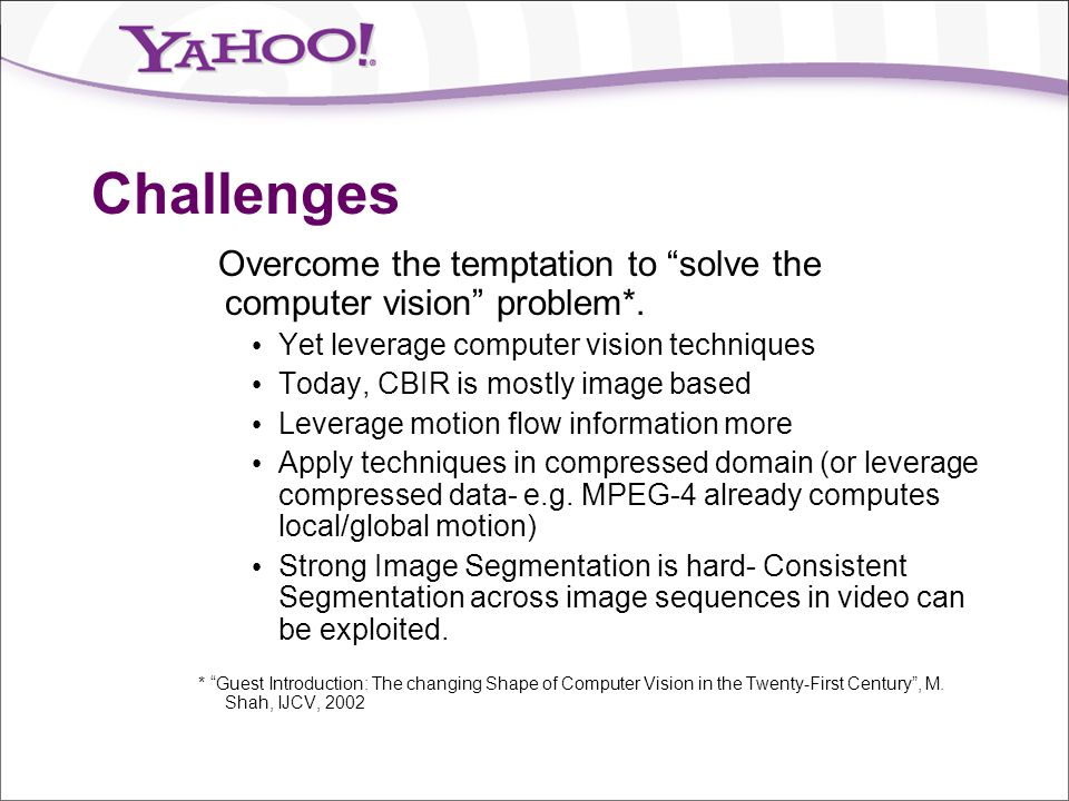 Challenges Overcome the temptation to solve the computer vision problem*. Yet leverage computer vision techniques.