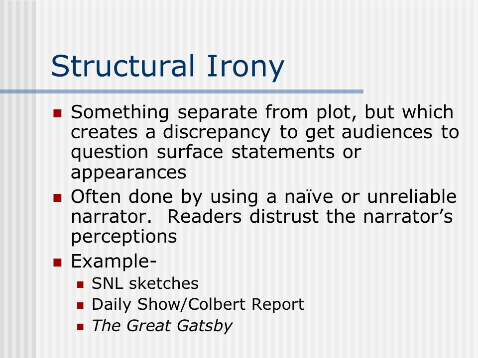 Structural Irony Something separate from plot, but which creates a discrepancy to get audiences to question surface statements or appearances.