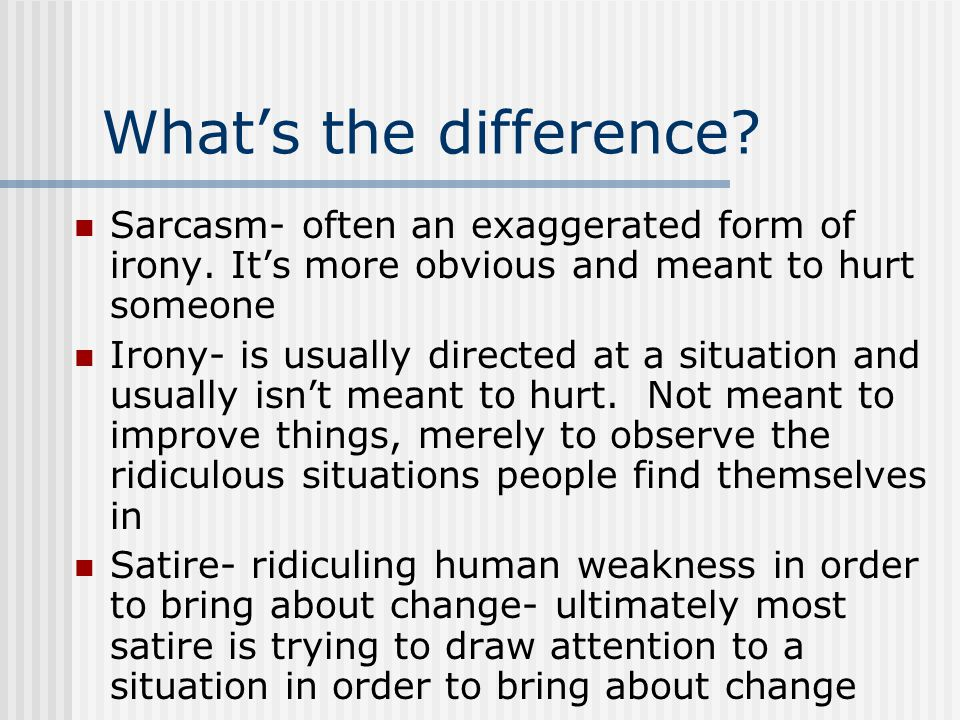 What's the difference Sarcasm- often an exaggerated form of irony. It's more obvious and meant to hurt someone.