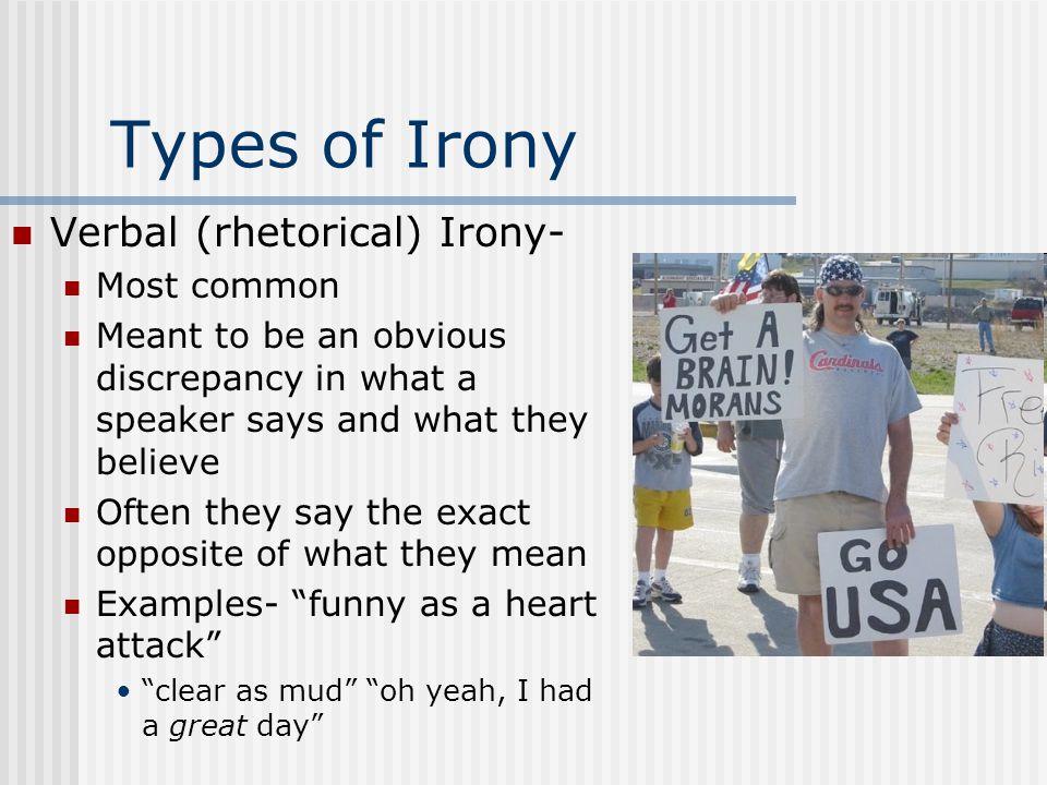 Types of Irony Verbal (rhetorical) Irony- Most common