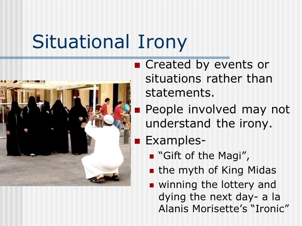 Situational Irony Created by events or situations rather than statements. People involved may not understand the irony.