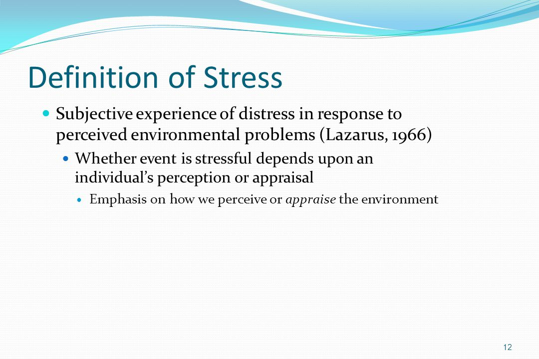 Definition of Stress Subjective experience of distress in response to perceived environmental problems (Lazarus, 1966)