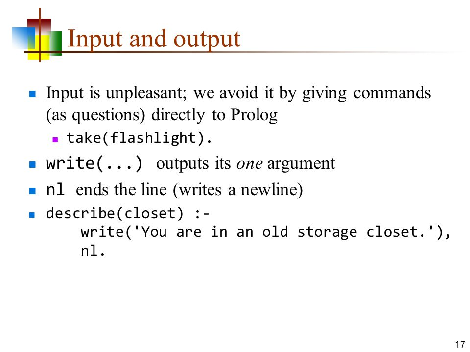 Input and output Input is unpleasant; we avoid it by giving commands (as questions) directly to Prolog.