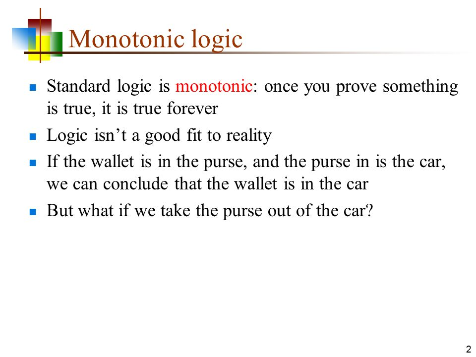Monotonic logic Standard logic is monotonic: once you prove something is true, it is true forever. Logic isn't a good fit to reality.