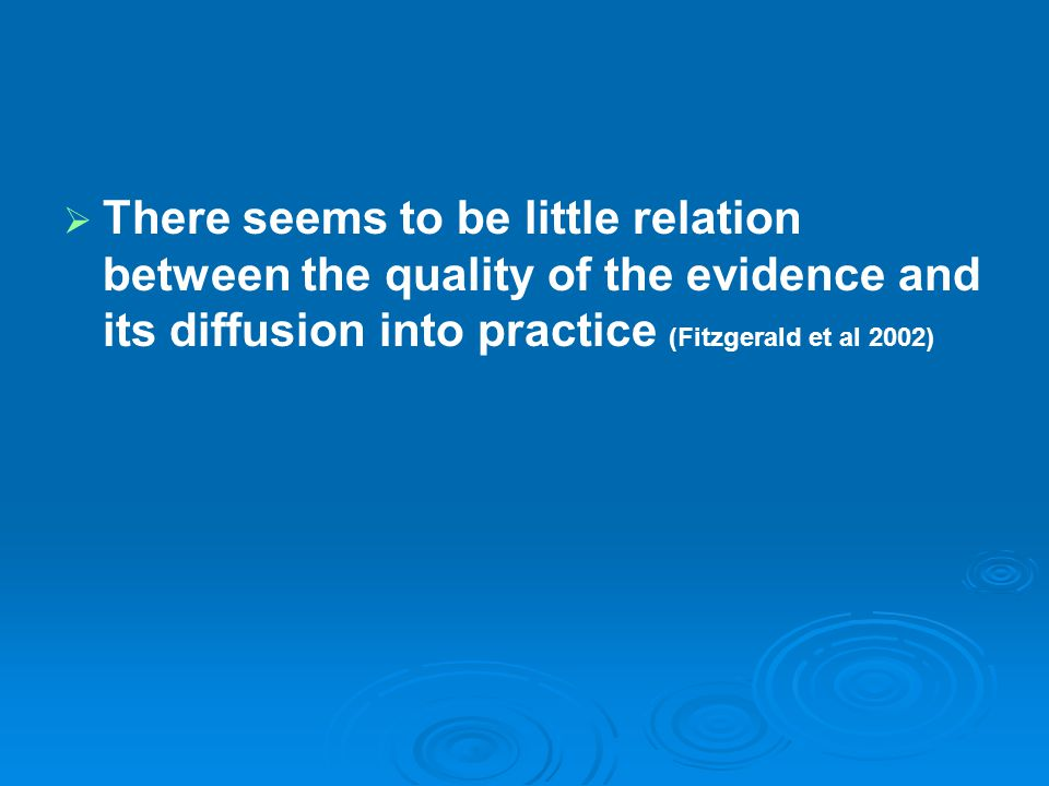 There seems to be little relation between the quality of the evidence and its diffusion into practice (Fitzgerald et al 2002)