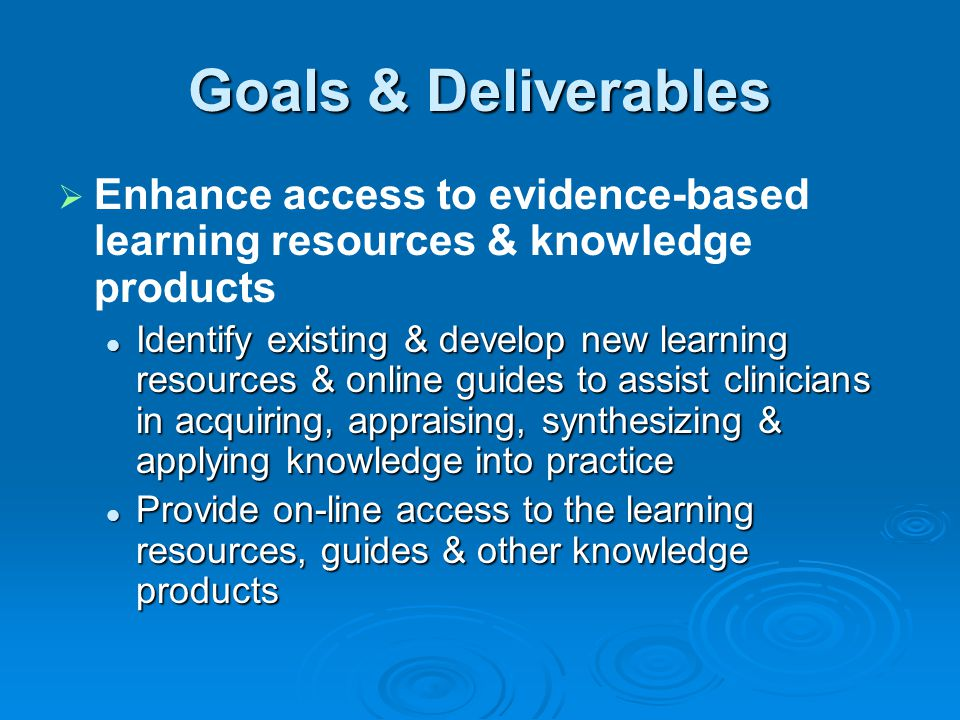 Goals & Deliverables Enhance access to evidence-based learning resources & knowledge products.
