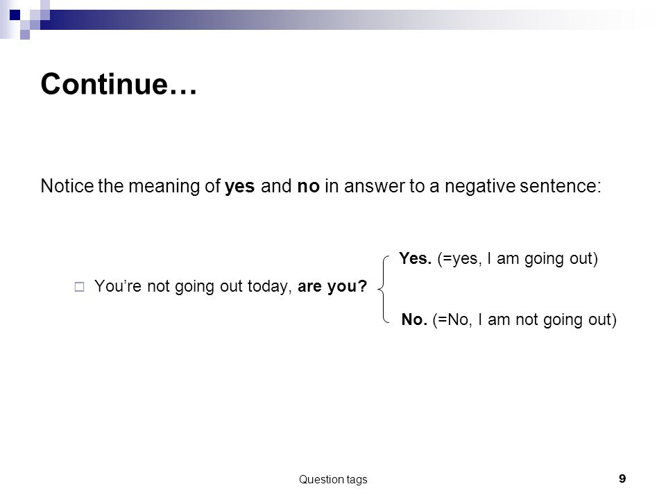 Continue… Notice the meaning of yes and no in answer to a negative sentence: You're not going out today, are you