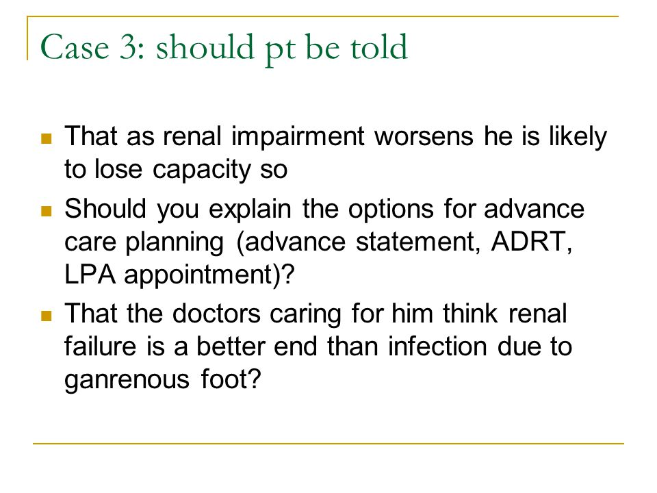 Case 3: should pt be told That as renal impairment worsens he is likely to lose capacity so.