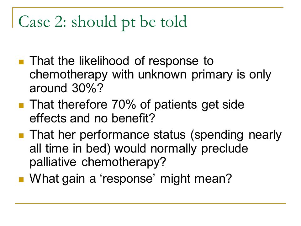 Case 2: should pt be told That the likelihood of response to chemotherapy with unknown primary is only around 30%