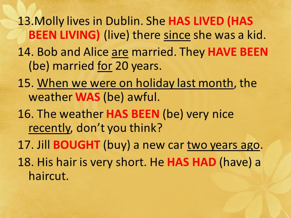 13.Molly lives in Dublin. She HAS LIVED (HAS BEEN LIVING) (live) there since she was a kid.