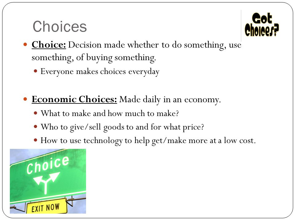 Choices Choice: Decision made whether to do something, use something, of buying something. Everyone makes choices everyday.