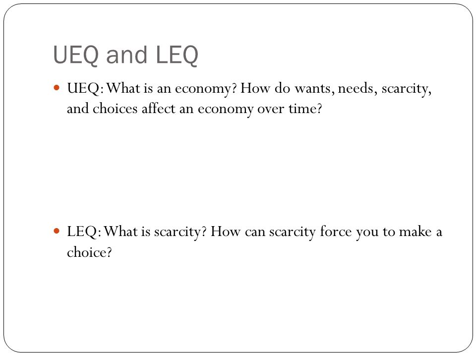 UEQ and LEQ UEQ: What is an economy How do wants, needs, scarcity, and choices affect an economy over time