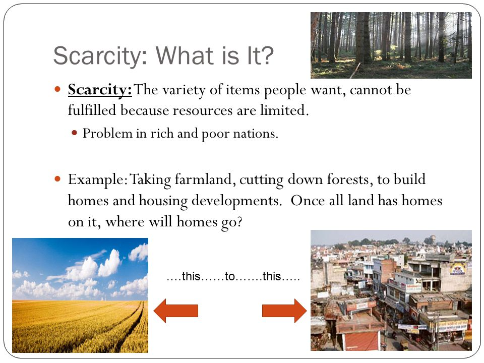 Scarcity: What is It Scarcity: The variety of items people want, cannot be fulfilled because resources are limited.