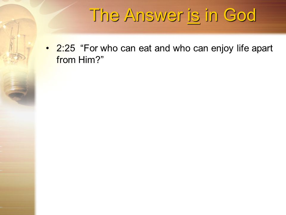 The Answer is in God 2:25 For who can eat and who can enjoy life apart from Him