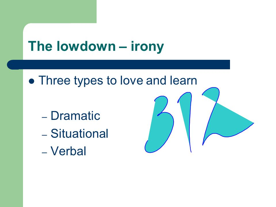 The lowdown – irony Three types to love and learn Dramatic Situational
