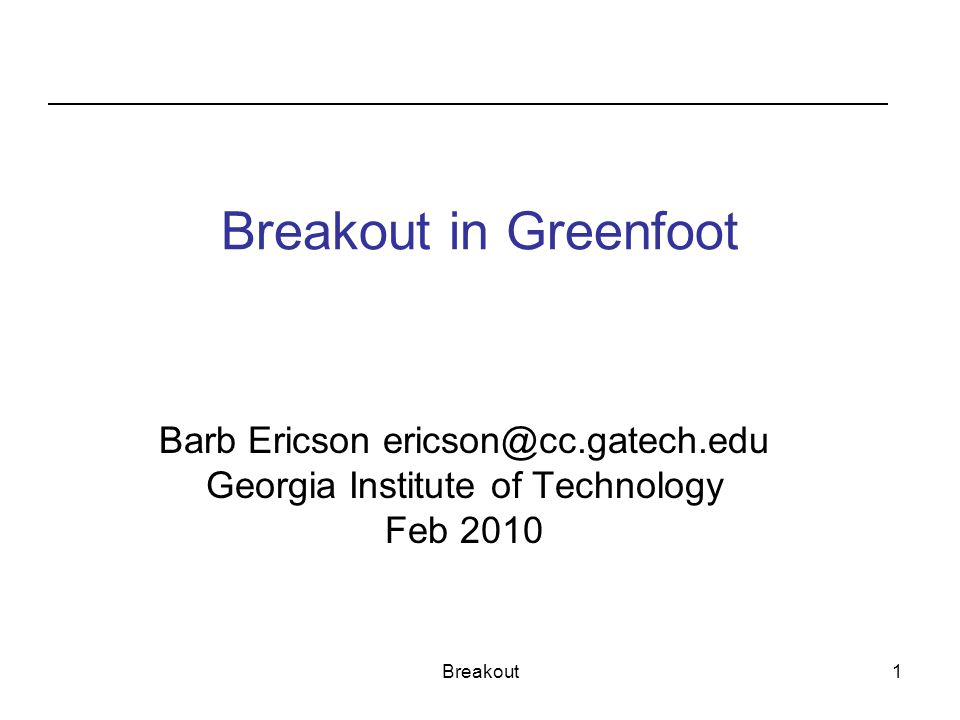 Breakout in Greenfoot Barb Ericson ericson@cc.gatech.edu