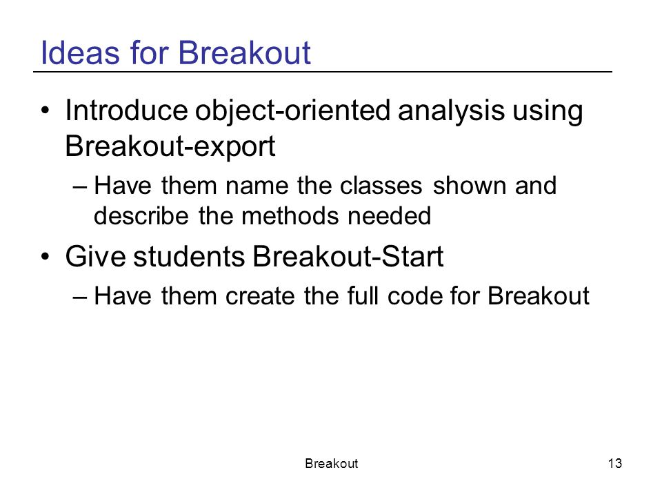 Ideas for Breakout Introduce object-oriented analysis using Breakout-export. Have them name the classes shown and describe the methods needed.