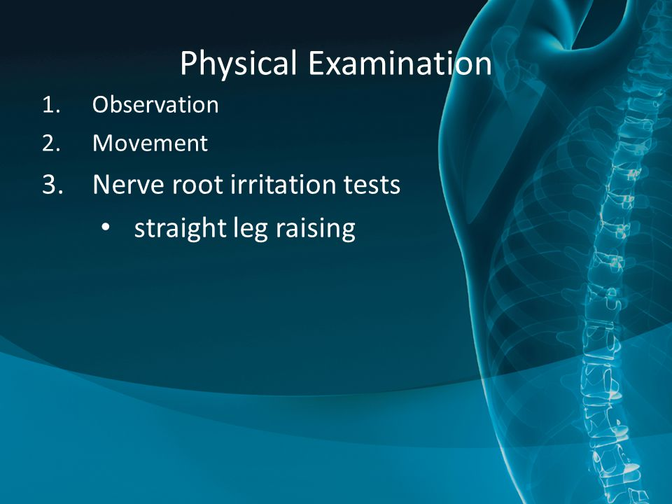 Physical Examination Nerve root irritation tests straight leg raising