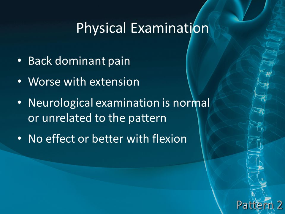 Physical Examination Back dominant pain Worse with extension