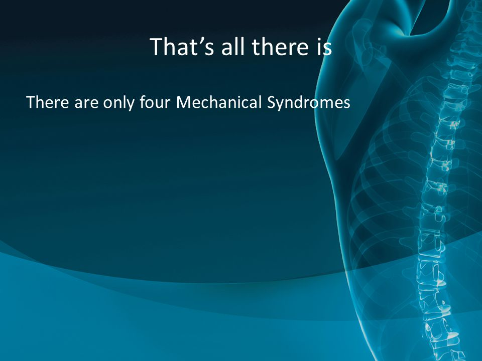 That's all there is There are only four Mechanical Syndromes