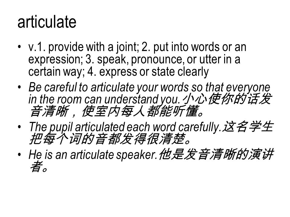 articulate v.1. provide with a joint; 2. put into words or an expression; 3. speak, pronounce, or utter in a certain way; 4. express or state clearly.