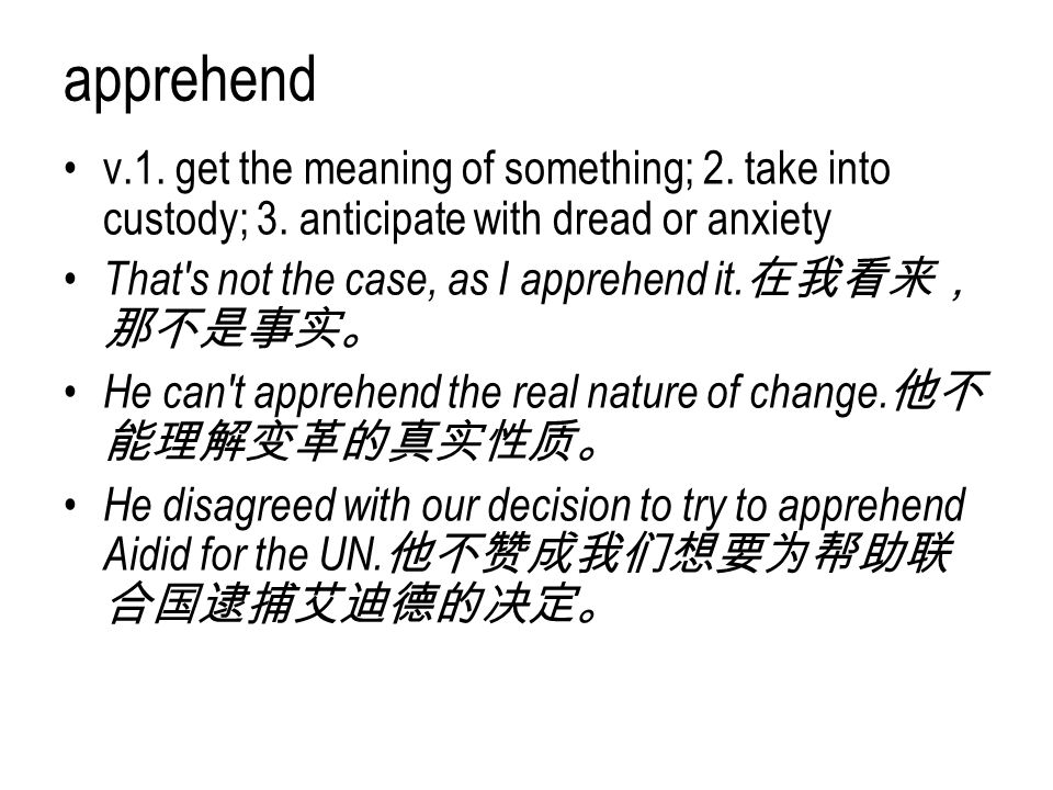 apprehend v.1. get the meaning of something; 2. take into custody; 3. anticipate with dread or anxiety.