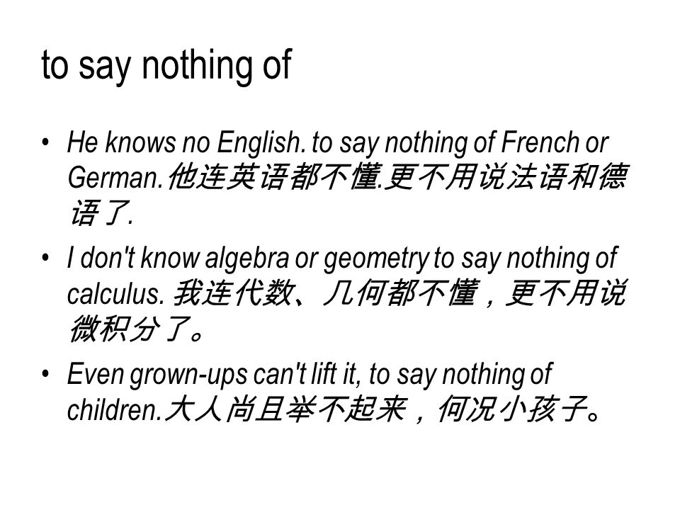 to say nothing of He knows no English. to say nothing of French or German.他连英语都不懂.更不用说法语和德语了.