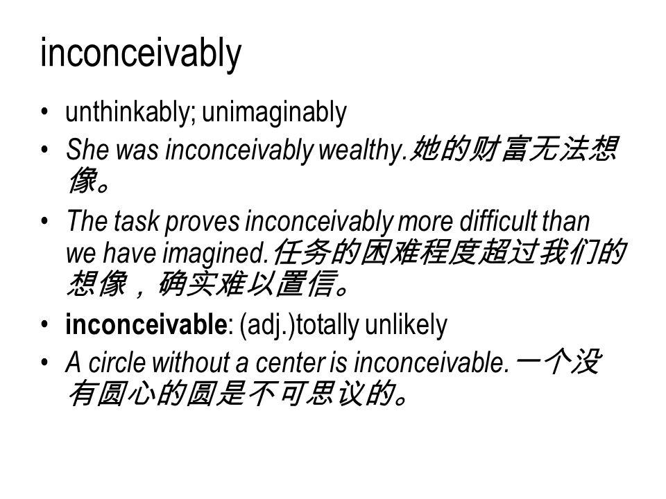 inconceivably unthinkably; unimaginably