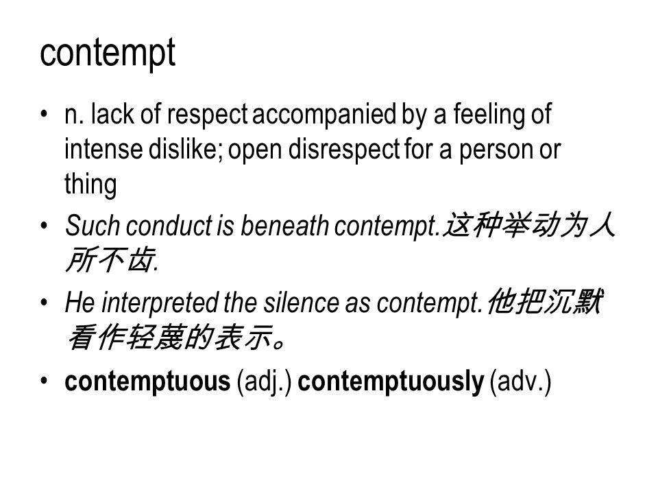 contempt n. lack of respect accompanied by a feeling of intense dislike; open disrespect for a person or thing.