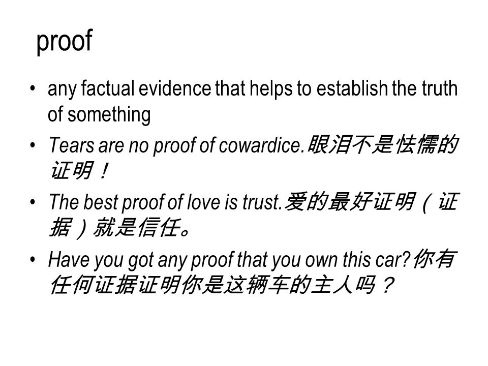 proof any factual evidence that helps to establish the truth of something. Tears are no proof of cowardice.眼泪不是怯懦的证明!
