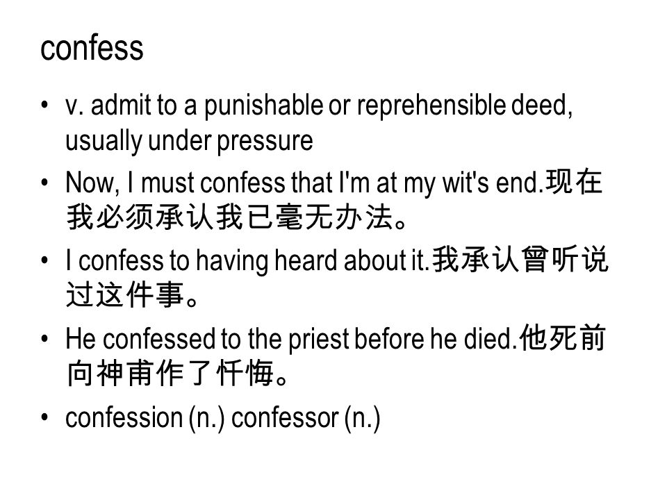 confess v. admit to a punishable or reprehensible deed, usually under pressure. Now, I must confess that I m at my wit s end.现在我必须承认我已毫无办法。